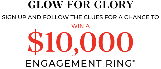 Glow For Glory! Enter your email and follow the clues for a chance to win a $10,000 engagement ring*