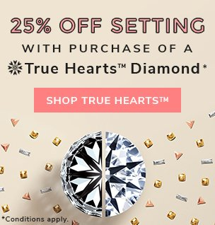 25% Off Setting with Purchase of a True Hearts Diamond*.